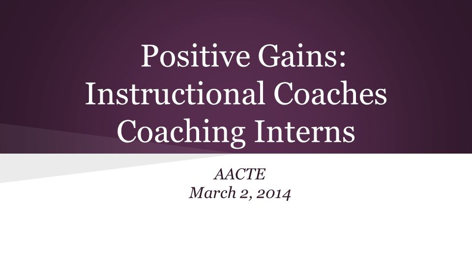 Positive Gains: Instructional Coaches Coaching Interns AACTE March 2, 2014