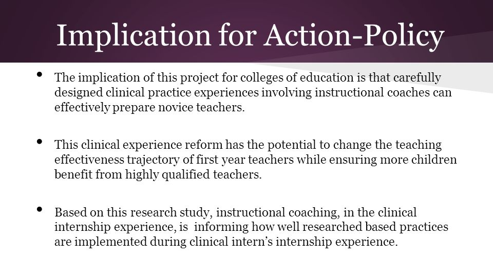 Implication for Action-Policy The implication of this project for colleges of education is that carefully designed clinical practice experiences invol