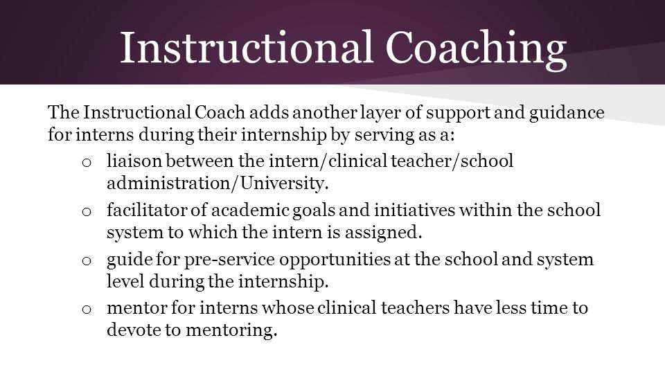 Instructional Coaching The Instructional Coach adds another layer of support and guidance for interns during their internship by serving as a: o liais