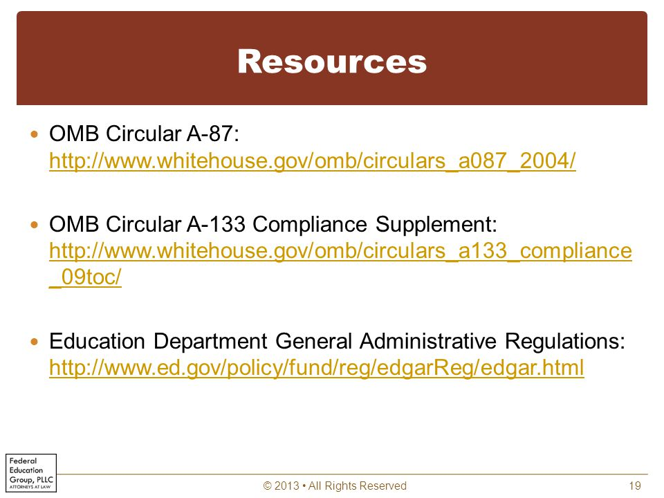 Resources OMB Circular A-87: http://www.whitehouse.gov/omb/circulars_a087_2004/ http://www.whitehouse.gov/omb/circulars_a087_2004/ OMB Circular A-133 Compliance Supplement: http://www.whitehouse.gov/omb/circulars_a133_compliance _09toc/ http://www.whitehouse.gov/omb/circulars_a133_compliance _09toc/ Education Department General Administrative Regulations: http://www.ed.gov/policy/fund/reg/edgarReg/edgar.html http://www.ed.gov/policy/fund/reg/edgarReg/edgar.html © 2013 All Rights Reserved19