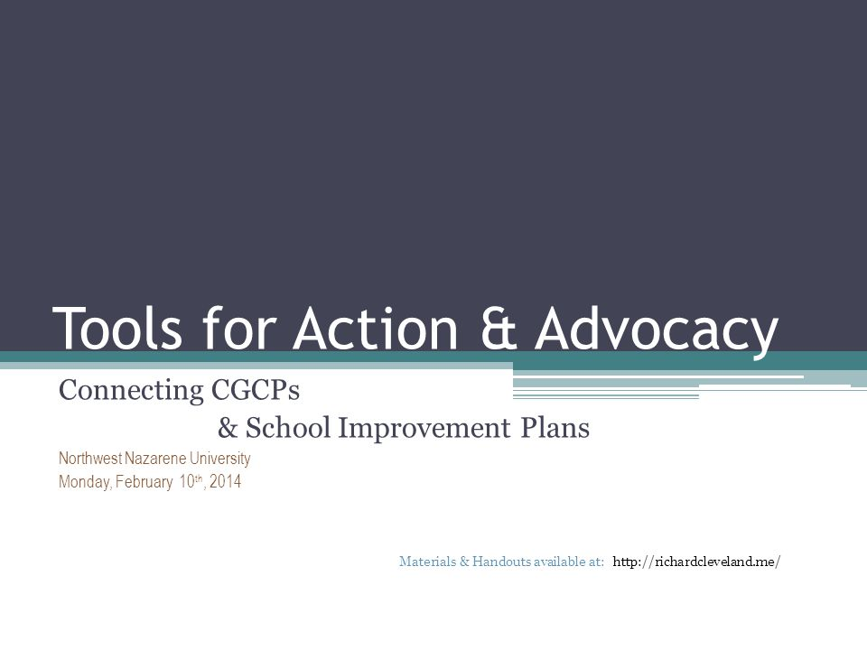 Tools for Action & Advocacy Connecting CGCPs & School Improvement Plans Northwest Nazarene University Monday, February 10 th, 2014 Materials & Handouts available at: http://richardcleveland.me/