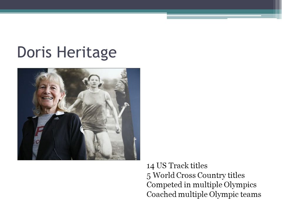 Doris Heritage 14 US Track titles 5 World Cross Country titles Competed in multiple Olympics Coached multiple Olympic teams