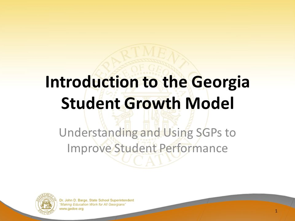 Introduction to the Georgia Student Growth Model Understanding and Using SGPs to Improve Student Performance 1