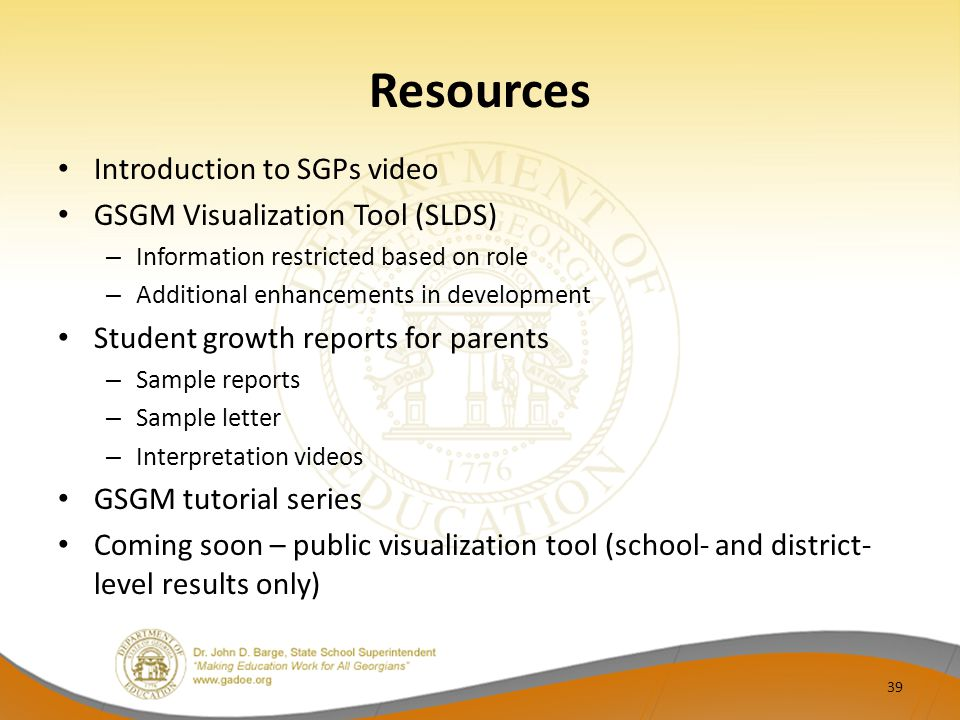 Resources Introduction to SGPs video GSGM Visualization Tool (SLDS) – Information restricted based on role – Additional enhancements in development Student growth reports for parents – Sample reports – Sample letter – Interpretation videos GSGM tutorial series Coming soon – public visualization tool (school- and district- level results only) 39
