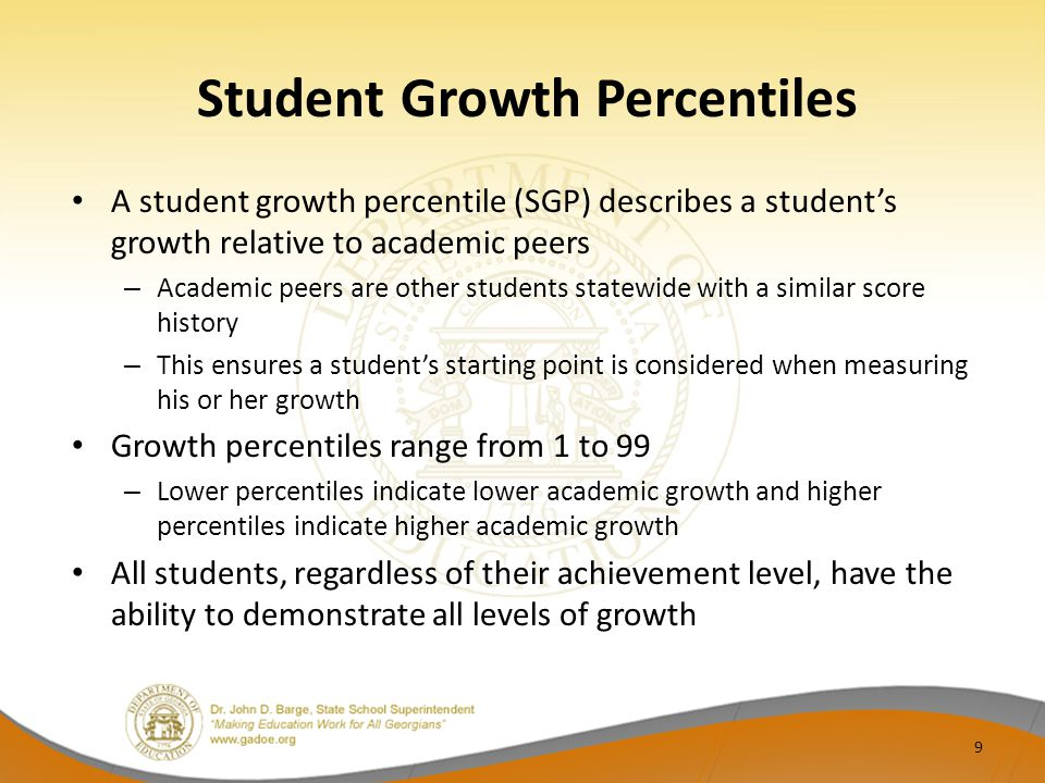 Student Growth Percentiles A student growth percentile (SGP) describes a student's growth relative to academic peers – Academic peers are other students statewide with a similar score history – This ensures a student's starting point is considered when measuring his or her growth Growth percentiles range from 1 to 99 – Lower percentiles indicate lower academic growth and higher percentiles indicate higher academic growth All students, regardless of their achievement level, have the ability to demonstrate all levels of growth 9