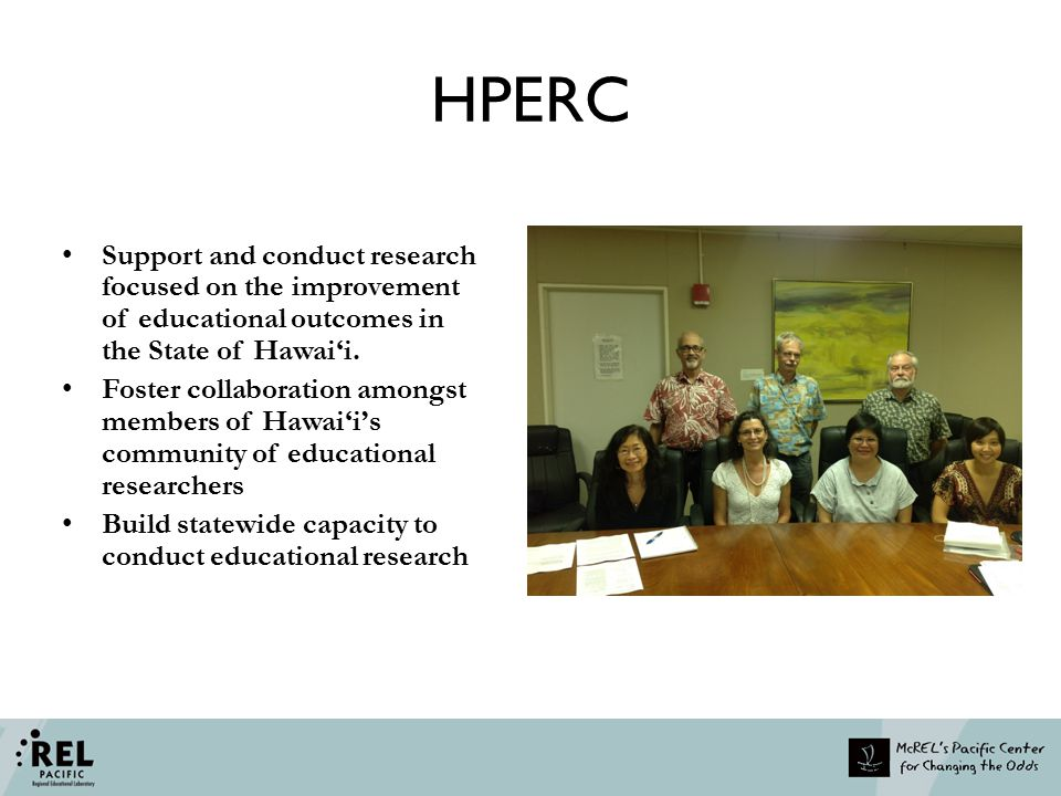 HPERC Support and conduct research focused on the improvement of educational outcomes in the State of Hawai'i. Foster collaboration amongst members of