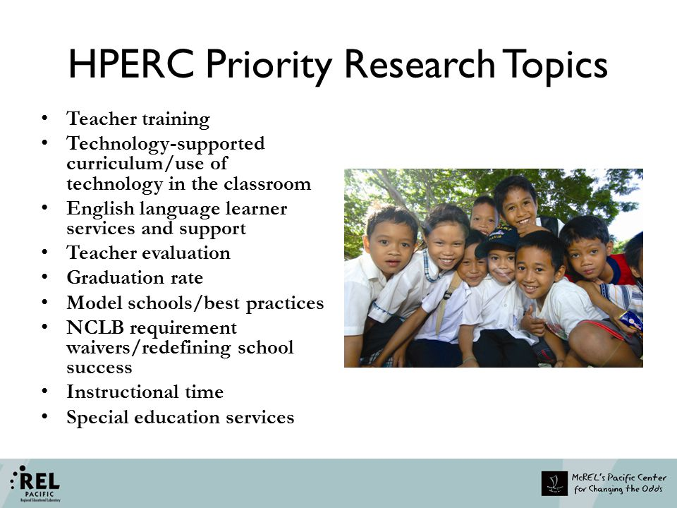 HPERC Priority Research Topics Teacher training Technology-supported curriculum/use of technology in the classroom English language learner services a