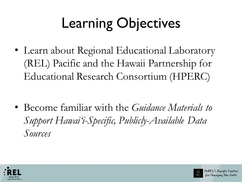 Learning Objectives Learn about Regional Educational Laboratory (REL) Pacific and the Hawaii Partnership for Educational Research Consortium (HPERC) Become familiar with the Guidance Materials to Support Hawai'i-Specific, Publicly-Available Data Sources