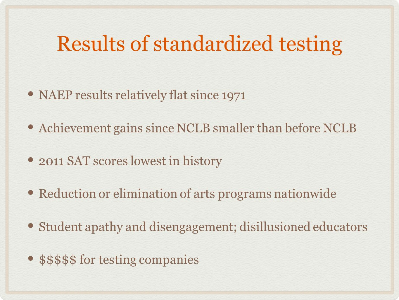 Results of standardized testing NAEP results relatively flat since 1971 Achievement gains since NCLB smaller than before NCLB 2011 SAT scores lowest in history Reduction or elimination of arts programs nationwide Student apathy and disengagement; disillusioned educators $$$$$ for testing companies
