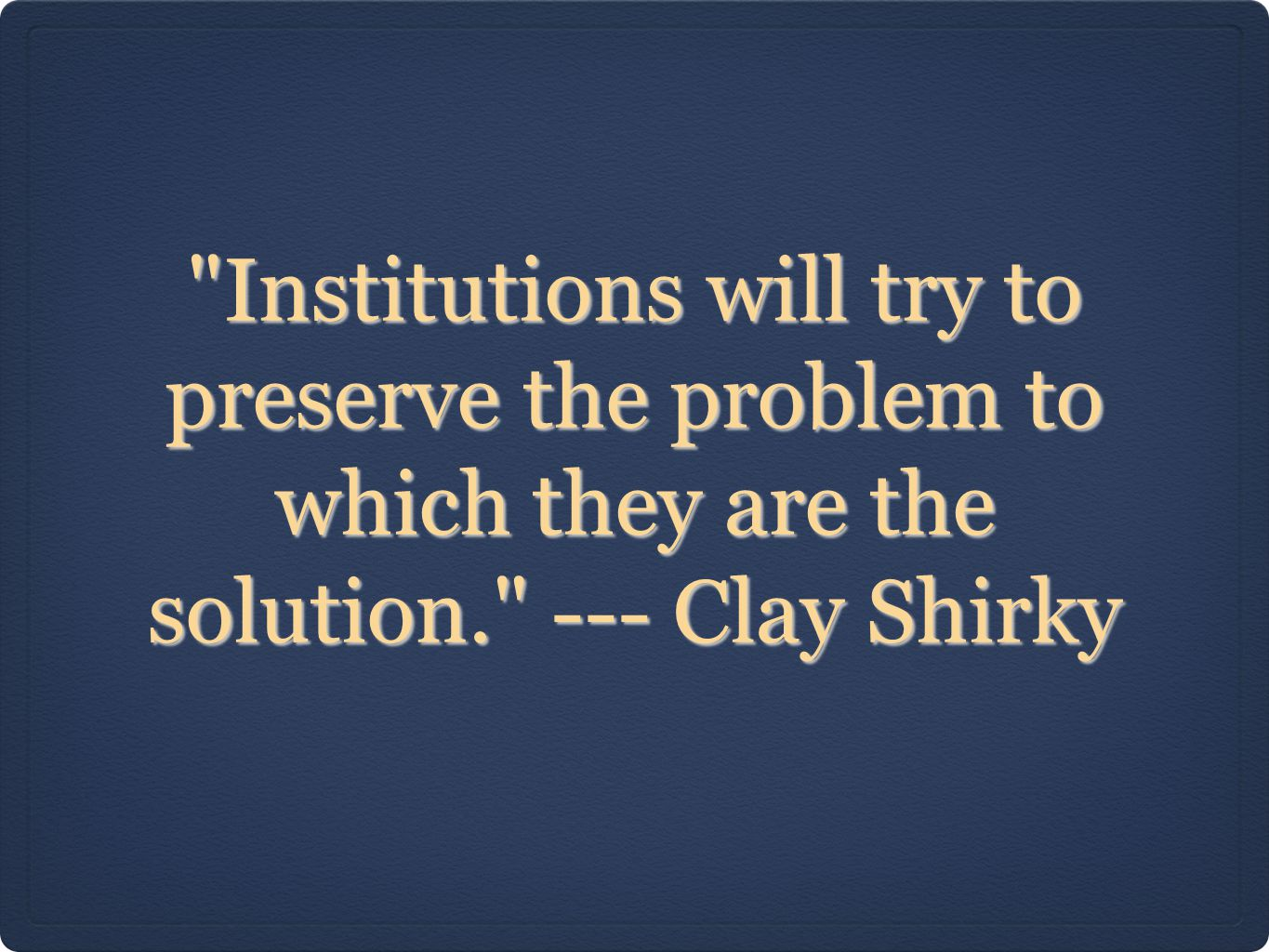 Institutions will try to preserve the problem to which they are the solution. --- Clay Shirky