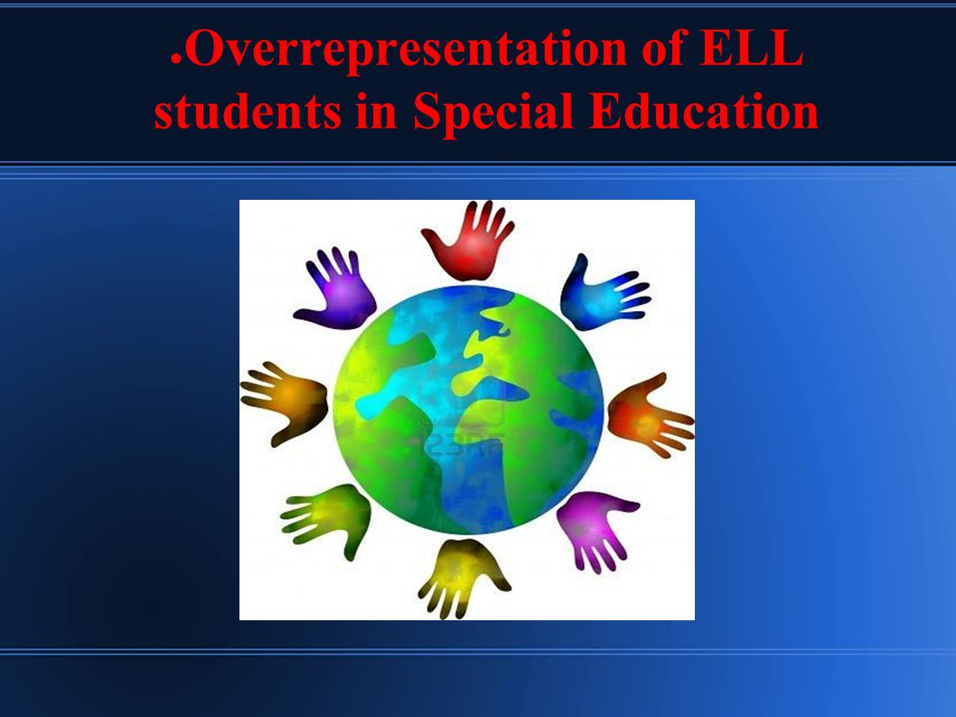 ● Overrepresentation of ELL students in Special Education
