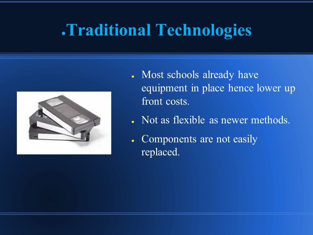 ● Traditional Technologies ● Most schools already have equipment in place hence lower up front costs.