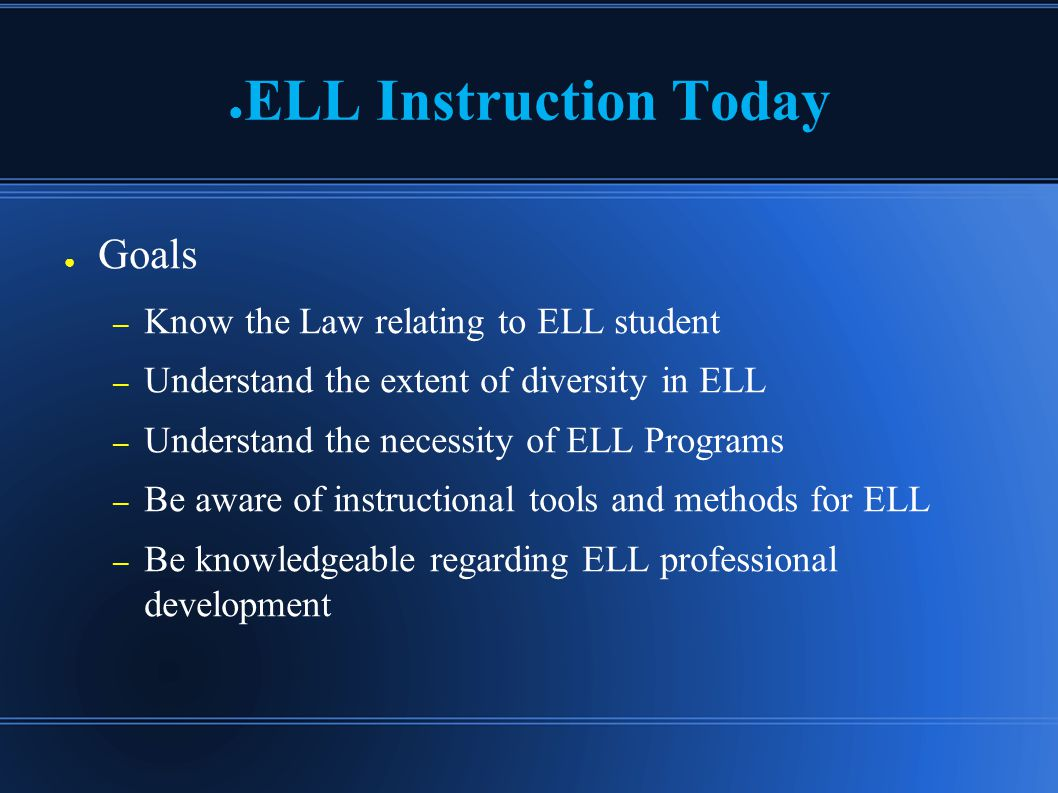 ● ELL Instruction Today ● Goals – Know the Law relating to ELL student – Understand the extent of diversity in ELL – Understand the necessity of ELL Programs – Be aware of instructional tools and methods for ELL – Be knowledgeable regarding ELL professional development