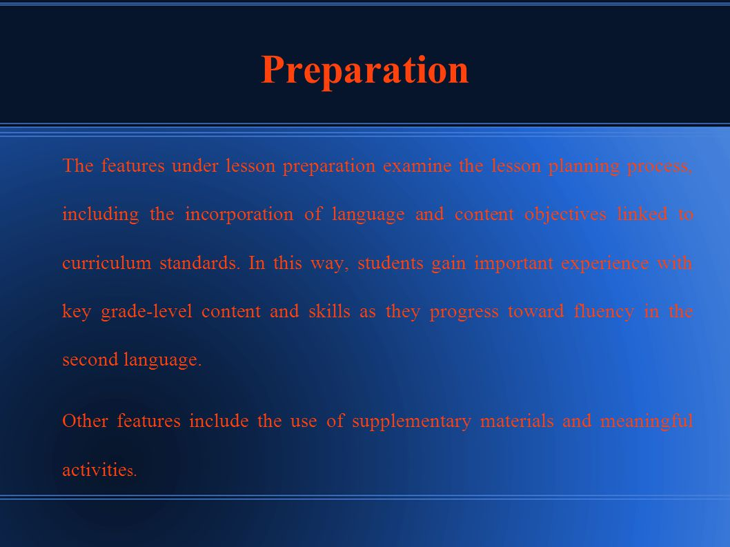 Preparation The features under lesson preparation examine the lesson planning process, including the incorporation of language and content objectives linked to curriculum standards.