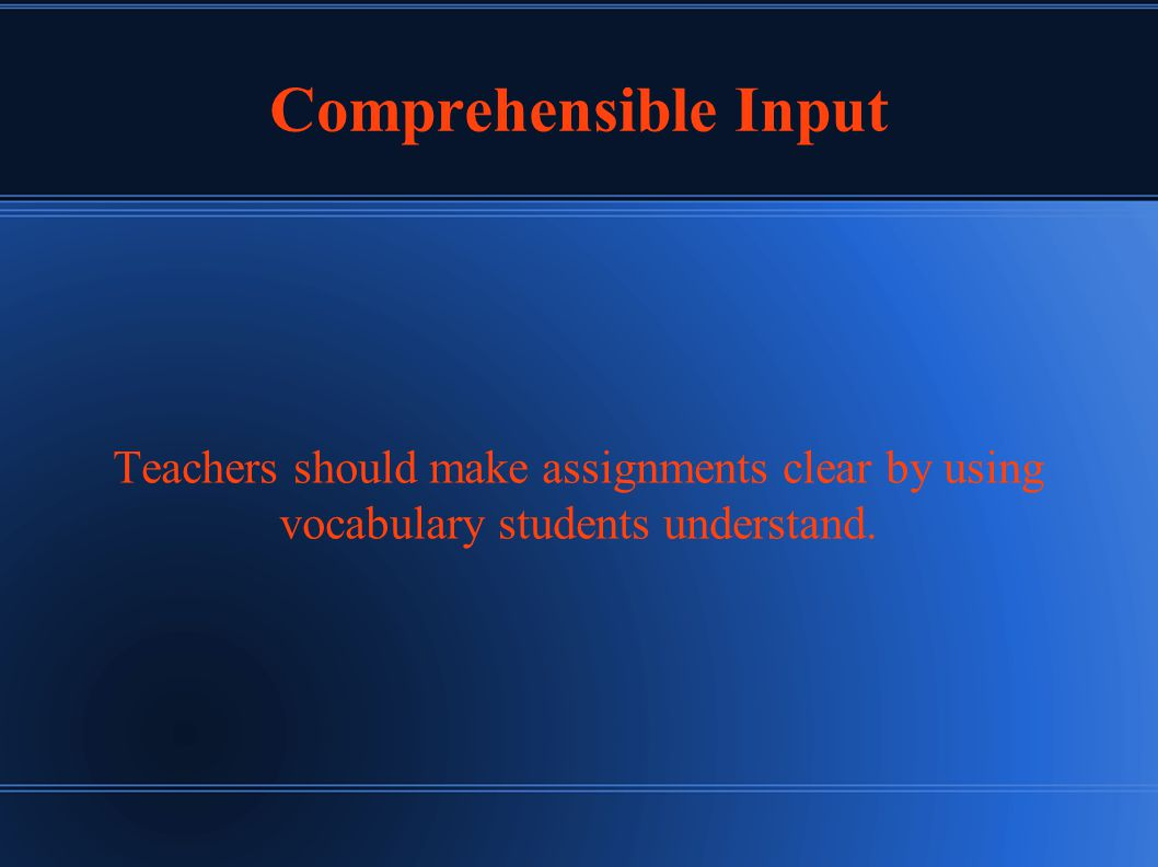 Comprehensible Input Teachers should make assignments clear by using vocabulary students understand.
