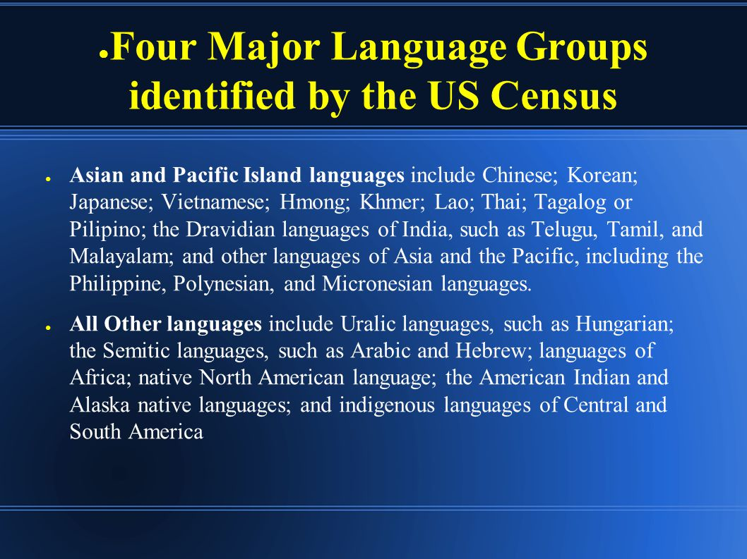 ● Four Major Language Groups identified by the US Census ● Asian and Pacific Island languages include Chinese; Korean; Japanese; Vietnamese; Hmong; Khmer; Lao; Thai; Tagalog or Pilipino; the Dravidian languages of India, such as Telugu, Tamil, and Malayalam; and other languages of Asia and the Pacific, including the Philippine, Polynesian, and Micronesian languages.