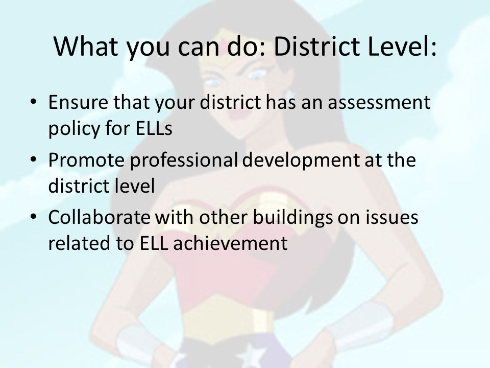 What you can do: District Level: Ensure that your district has an assessment policy for ELLs Promote professional development at the district level Collaborate with other buildings on issues related to ELL achievement