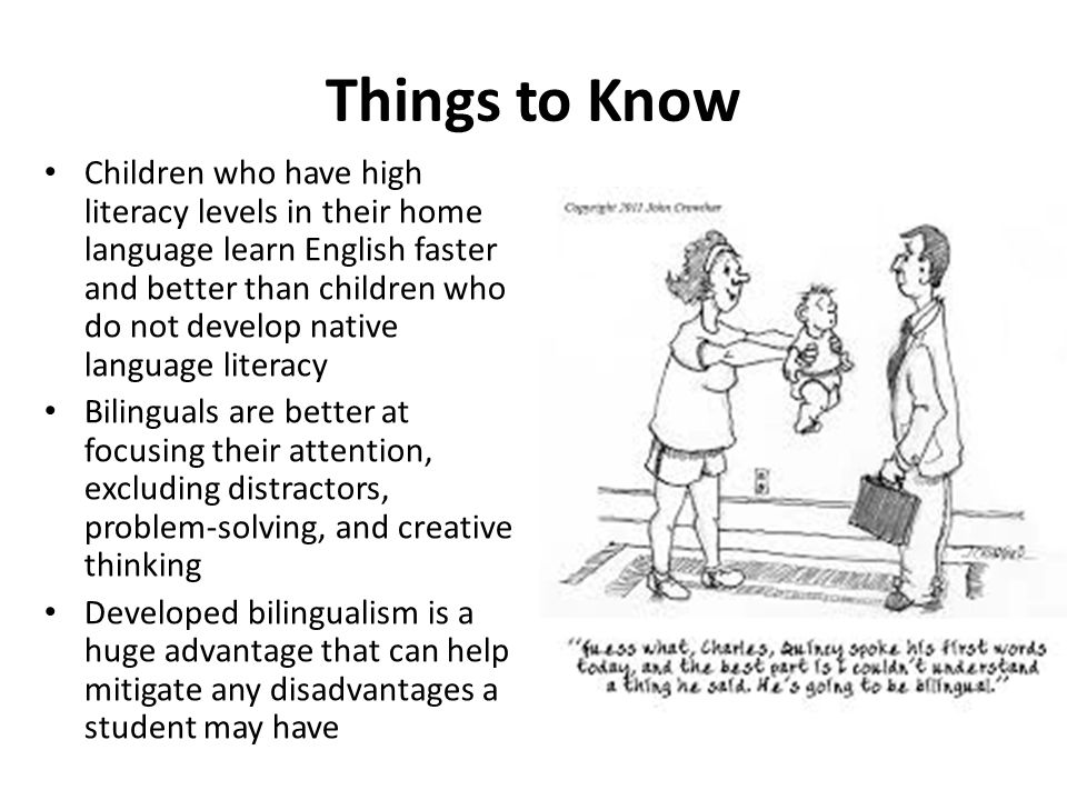 Things to Know Children who have high literacy levels in their home language learn English faster and better than children who do not develop native language literacy Bilinguals are better at focusing their attention, excluding distractors, problem-solving, and creative thinking Developed bilingualism is a huge advantage that can help mitigate any disadvantages a student may have