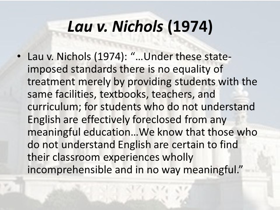 "Lau v. Nichols (1974) Lau v. Nichols (1974): ""…Under these state- imposed standards there is no equality of treatment merely by providing students wit"