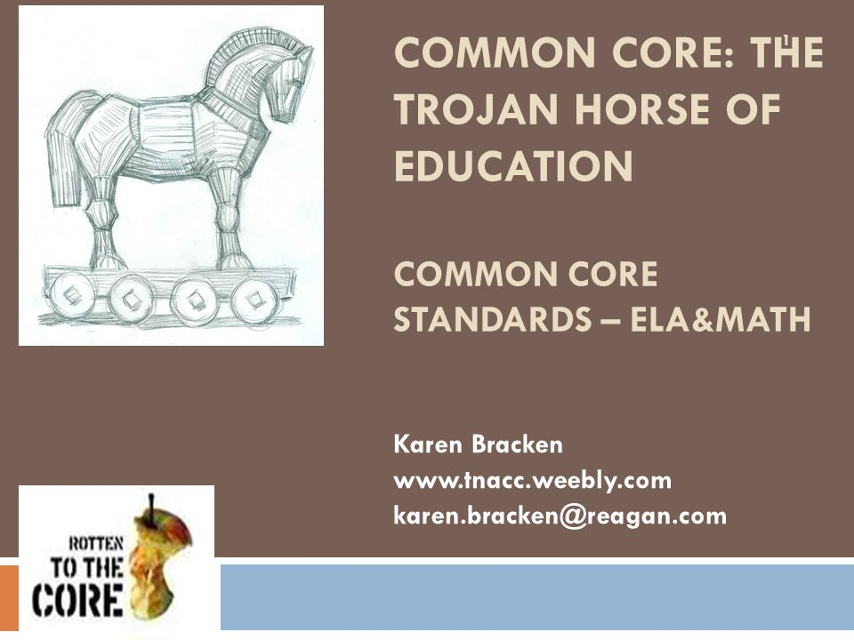 COMMON CORE: THE TROJAN HORSE OF EDUCATION COMMON CORE STANDARDS – ELA&MATH Karen Bracken www.tnacc.weebly.com karen.bracken@reagan.com 1