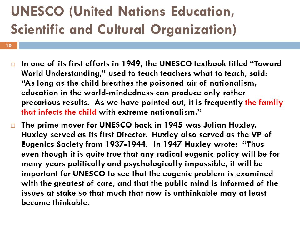 UNESCO (United Nations Education, Scientific and Cultural Organization)  In one of its first efforts in 1949, the UNESCO textbook titled Toward World Understanding, used to teach teachers what to teach, said: As long as the child breathes the poisoned air of nationalism, education in the world-mindedness can produce only rather precarious results.