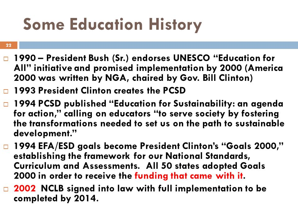 Some Education History  1990 – President Bush (Sr.) endorses UNESCO Education for All initiative and promised implementation by 2000 (America 2000 was written by NGA, chaired by Gov.
