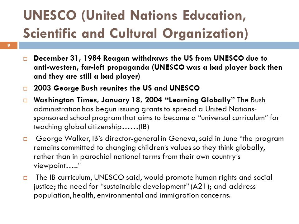 UNESCO (United Nations Education, Scientific and Cultural Organization)  December 31, 1984 Reagan withdraws the US from UNESCO due to anti-western, far-left propaganda (UNESCO was a bad player back then and they are still a bad player)  2003 George Bush reunites the US and UNESCO  Washington Times, January 18, 2004 Learning Globally The Bush administration has begun issuing grants to spread a United Nations- sponsored school program that aims to become a universal curriculum for teaching global citizenship……(IB)  George Walker, IB's director-general in Geneva, said in June the program remains committed to changing children's values so they think globally, rather than in parochial national terms from their own country's viewpoint…..  The IB curriculum, UNESCO said, would promote human rights and social justice; the need for sustainable development (A21); and address population, health, environmental and immigration concerns.