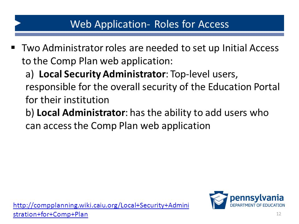 12 Web Application- Roles for Access  Two Administrator roles are needed to set up Initial Access to the Comp Plan web application: a) Local Security Administrator: Top-level users, responsible for the overall security of the Education Portal for their institution b) Local Administrator: has the ability to add users who can access the Comp Plan web application http://compplanning.wiki.caiu.org/Local+Security+Admini stration+for+Comp+Plan