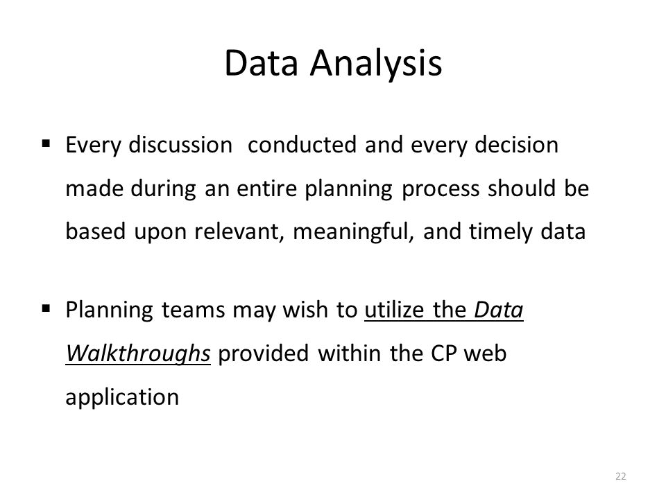 Data Analysis  Every discussion conducted and every decision made during an entire planning process should be based upon relevant, meaningful, and timely data  Planning teams may wish to utilize the Data Walkthroughs provided within the CP web application 22
