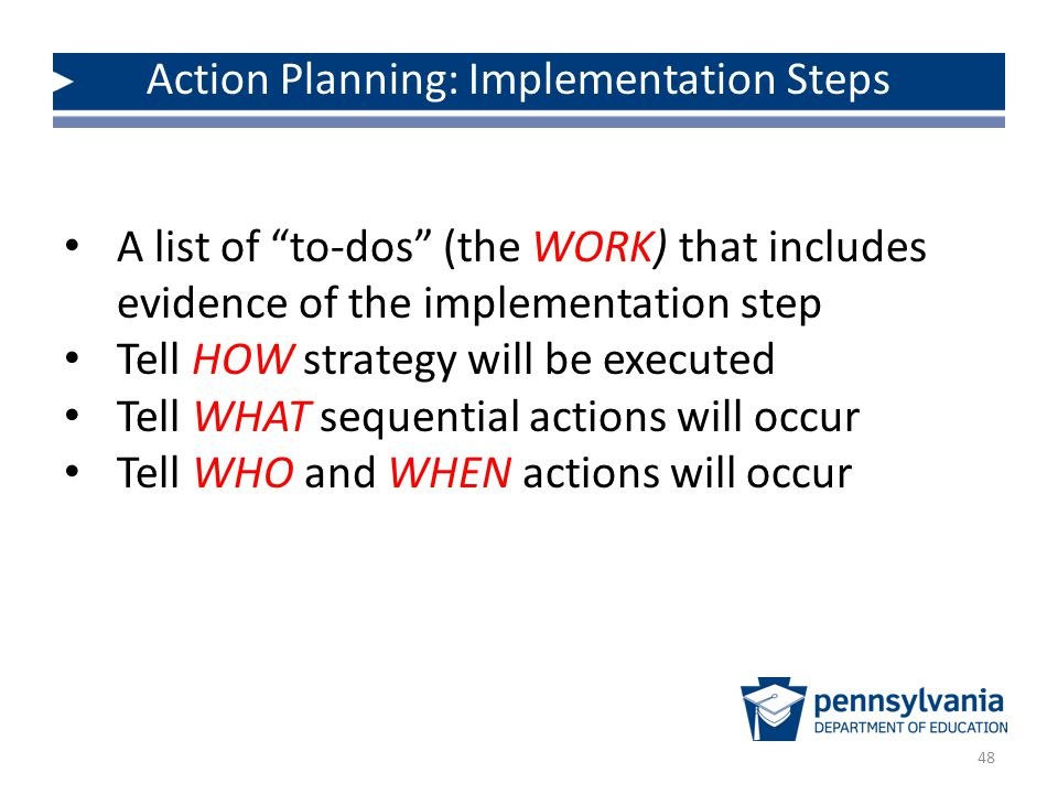 Action Planning: Implementation Steps 48 A list of to-dos (the WORK) that includes evidence of the implementation step Tell HOW strategy will be executed Tell WHAT sequential actions will occur Tell WHO and WHEN actions will occur