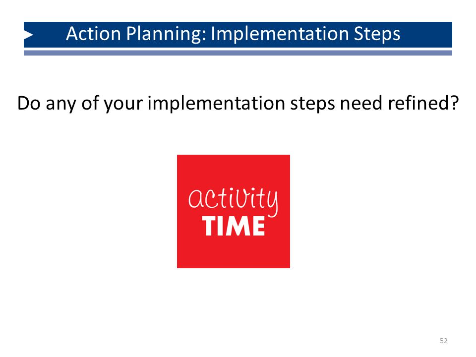 Do any of your implementation steps need refined 52 Action Planning: Implementation Steps