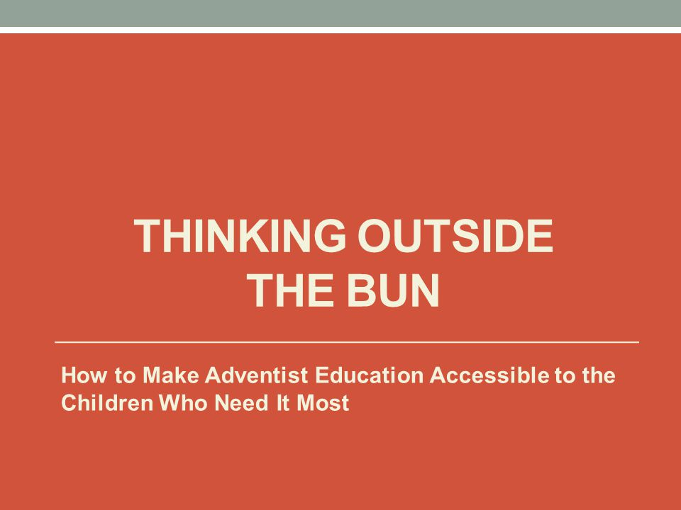 THINKING OUTSIDE THE BUN How to Make Adventist Education Accessible to the Children Who Need It Most