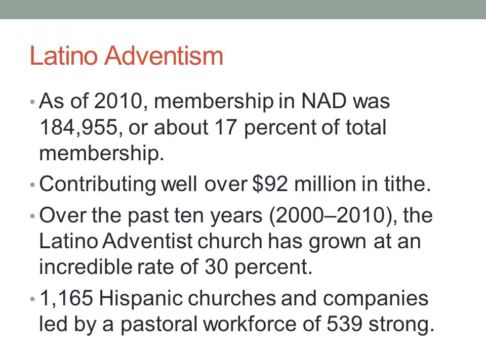 Latino Adventism As of 2010, membership in NAD was 184,955, or about 17 percent of total membership.