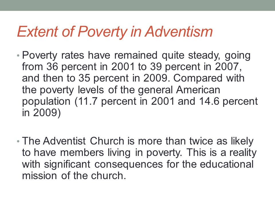 Extent of Poverty in Adventism Poverty rates have remained quite steady, going from 36 percent in 2001 to 39 percent in 2007, and then to 35 percent in 2009.