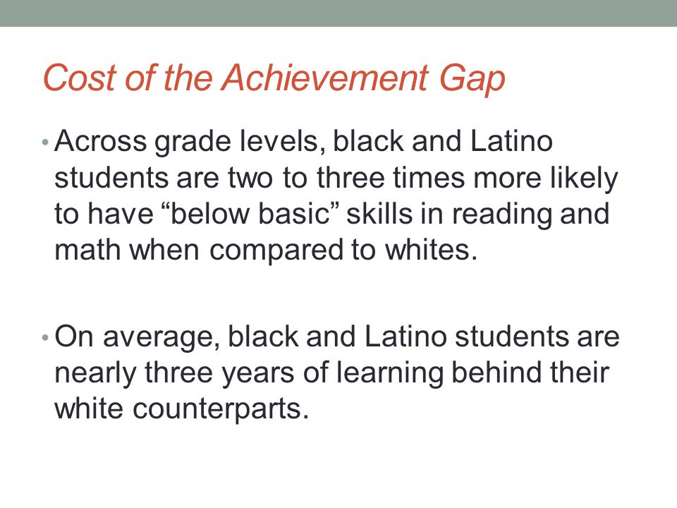 Cost of the Achievement Gap Across grade levels, black and Latino students are two to three times more likely to have below basic skills in reading and math when compared to whites.