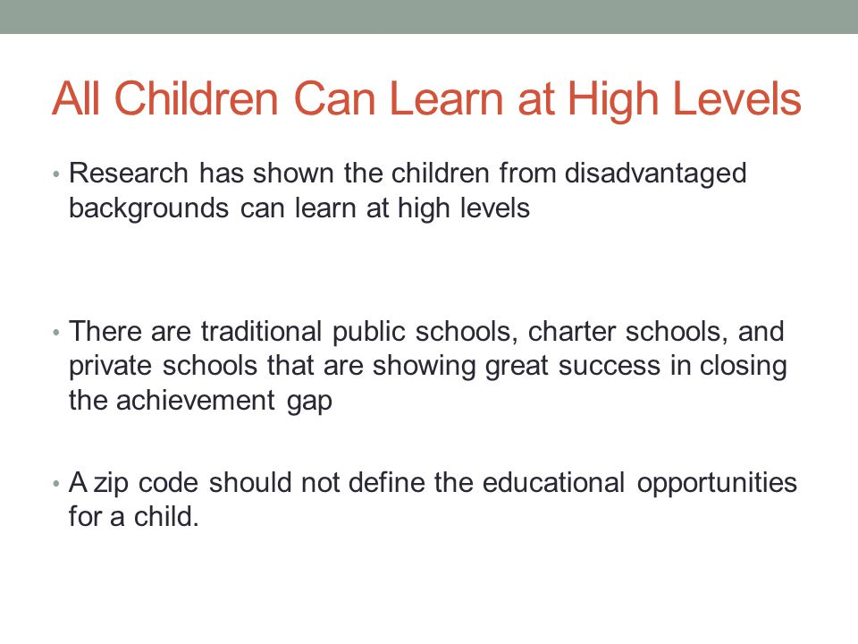 All Children Can Learn at High Levels Research has shown the children from disadvantaged backgrounds can learn at high levels There are traditional public schools, charter schools, and private schools that are showing great success in closing the achievement gap A zip code should not define the educational opportunities for a child.