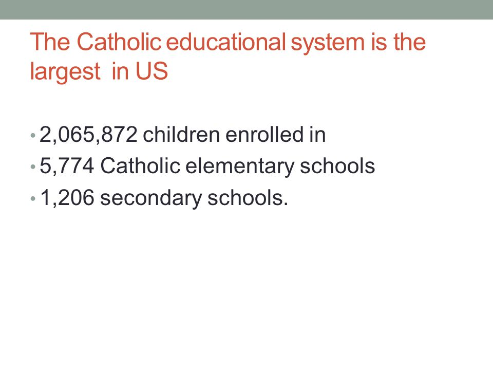 The Catholic educational system is the largest in US 2,065,872 children enrolled in 5,774 Catholic elementary schools 1,206 secondary schools.