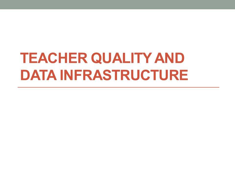 TEACHER QUALITY AND DATA INFRASTRUCTURE