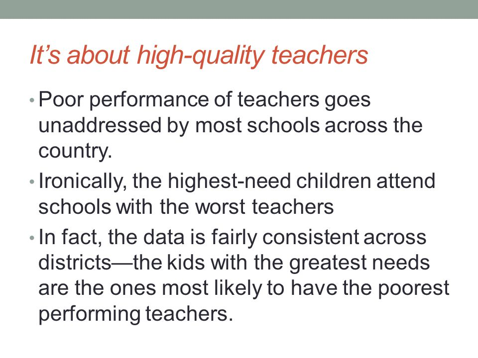 It's about high-quality teachers Poor performance of teachers goes unaddressed by most schools across the country.