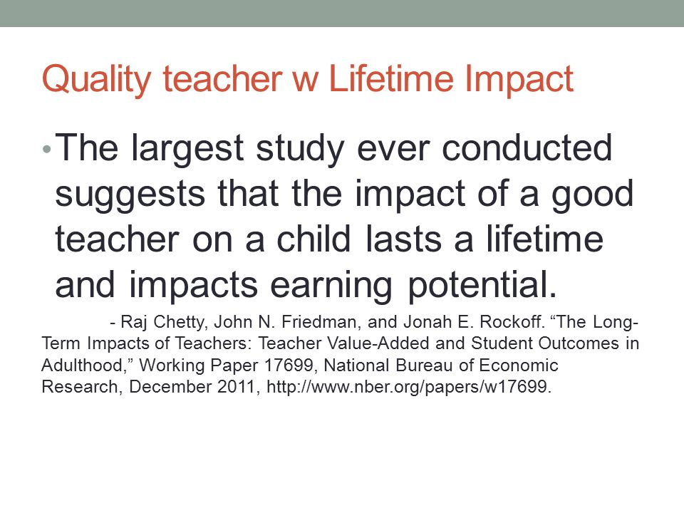 Quality teacher w Lifetime Impact The largest study ever conducted suggests that the impact of a good teacher on a child lasts a lifetime and impacts earning potential.