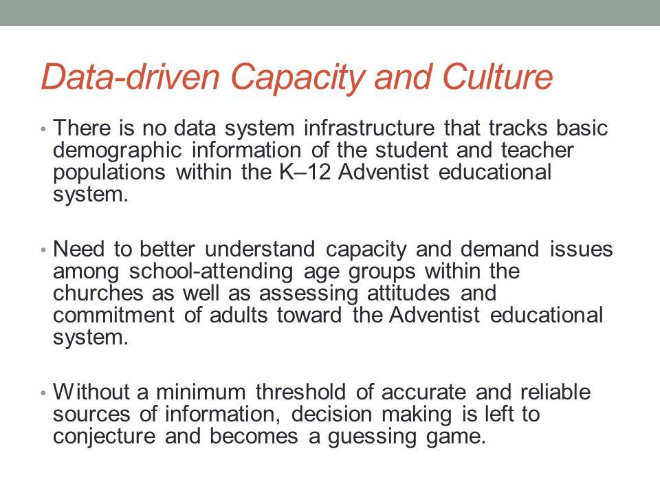Data-driven Capacity and Culture There is no data system infrastructure that tracks basic demographic information of the student and teacher populations within the K–12 Adventist educational system.
