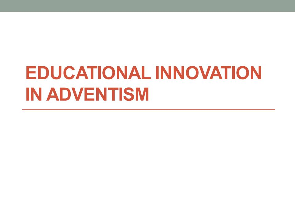 EDUCATIONAL INNOVATION IN ADVENTISM