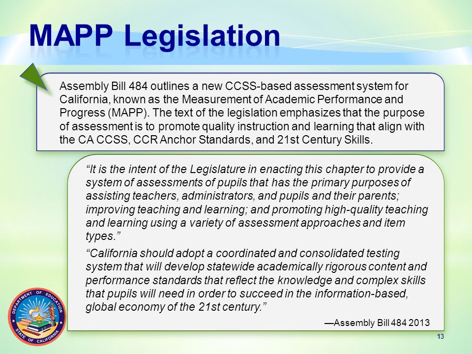 13 Assembly Bill 484 outlines a new CCSS-based assessment system for California, known as the Measurement of Academic Performance and Progress (MAPP).