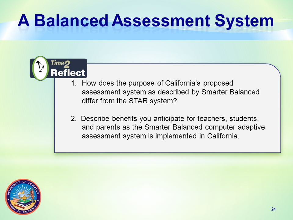 24 1.How does the purpose of California's proposed assessment system as described by Smarter Balanced differ from the STAR system.