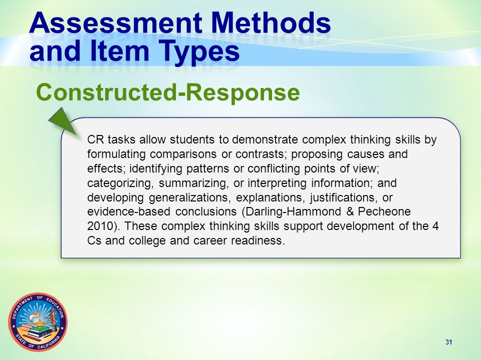 31 CR tasks allow students to demonstrate complex thinking skills by formulating comparisons or contrasts; proposing causes and effects; identifying patterns or conflicting points of view; categorizing, summarizing, or interpreting information; and developing generalizations, explanations, justifications, or evidence-based conclusions (Darling-Hammond & Pecheone 2010).
