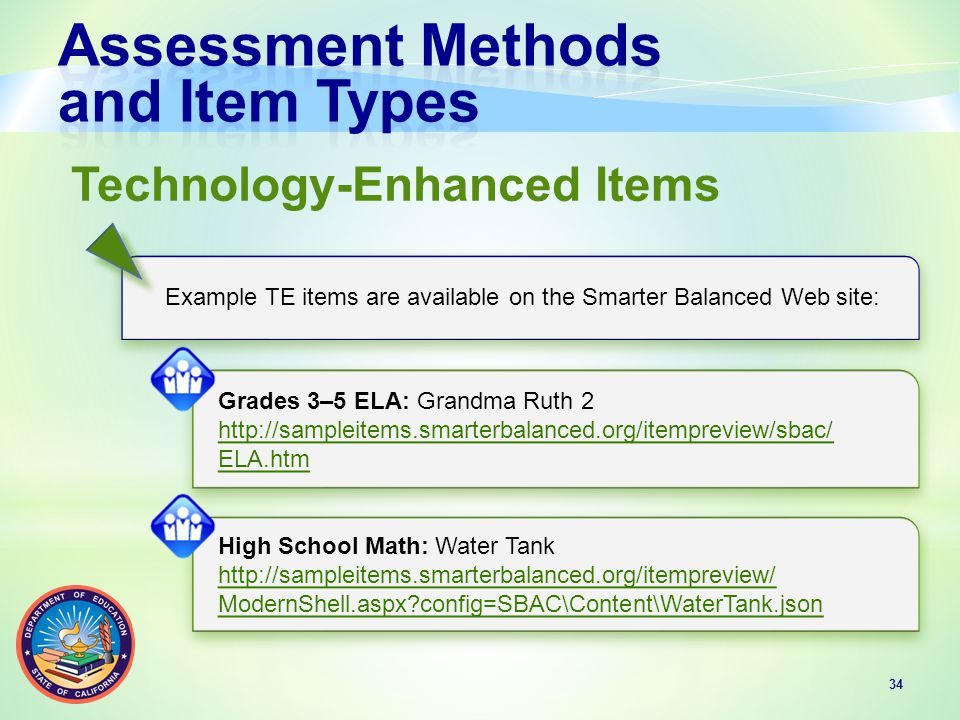 34 Technology-Enhanced Items Example TE items are available on the Smarter Balanced Web site: Grades 3–5 ELA: Grandma Ruth 2 http://sampleitems.smarterbalanced.org/itempreview/sbac/ ELA.htm Grades 3–5 ELA: Grandma Ruth 2 http://sampleitems.smarterbalanced.org/itempreview/sbac/ ELA.htm High School Math: Water Tank http://sampleitems.smarterbalanced.org/itempreview/ ModernShell.aspx config=SBAC\Content\WaterTank.json High School Math: Water Tank http://sampleitems.smarterbalanced.org/itempreview/ ModernShell.aspx config=SBAC\Content\WaterTank.json