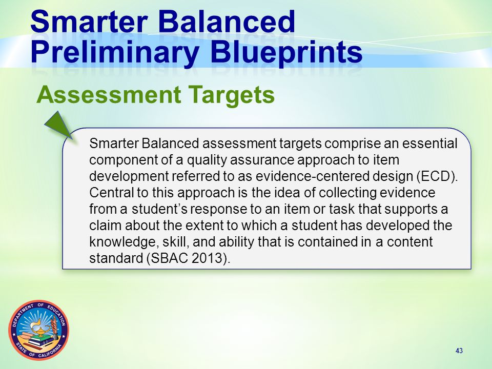 43 Assessment Targets Smarter Balanced assessment targets comprise an essential component of a quality assurance approach to item development referred to as evidence-centered design (ECD).