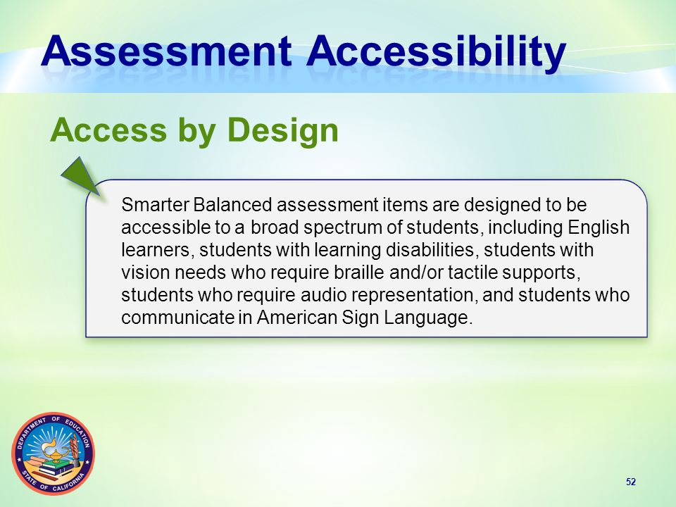 52 Access by Design Smarter Balanced assessment items are designed to be accessible to a broad spectrum of students, including English learners, students with learning disabilities, students with vision needs who require braille and/or tactile supports, students who require audio representation, and students who communicate in American Sign Language.