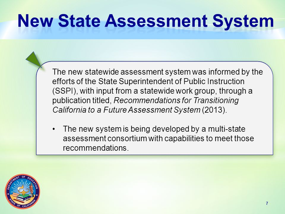 The new statewide assessment system was informed by the efforts of the State Superintendent of Public Instruction (SSPI), with input from a statewide work group, through a publication titled, Recommendations for Transitioning California to a Future Assessment System (2013).
