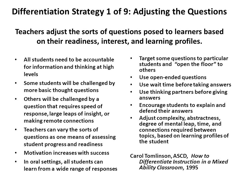 Differentiation Strategy 1 of 9: Adjusting the Questions Teachers adjust the sorts of questions posed to learners based on their readiness, interest,
